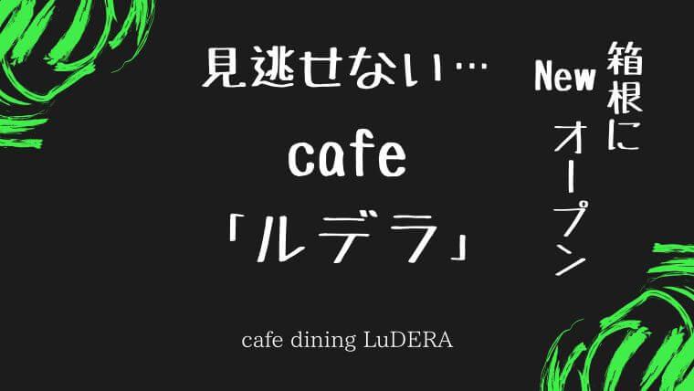 仙石原のカフェLuDERAルデラ