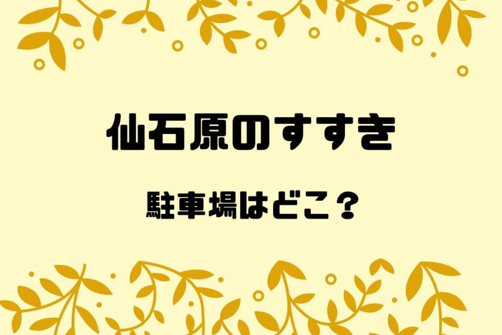 箱根、仙石原のすすきの駐車場はどこ?